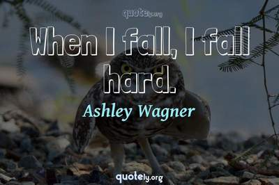Photo Quote of When I fall, I fall hard.
