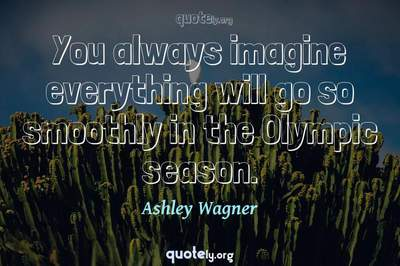 Photo Quote of You always imagine everything will go so smoothly in the Olympic season.