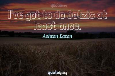 Photo Quote of I've got to do Gotzis at least once.