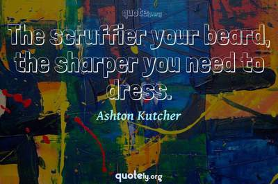 Photo Quote of The scruffier your beard, the sharper you need to dress.