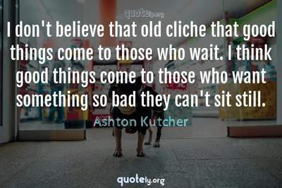 Photo Quote of I don't believe that old cliche that good things come to those who wait. I think good things come to those who want something so bad they can't sit still.
