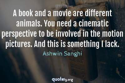 Photo Quote of A book and a movie are different animals. You need a cinematic perspective to be involved in the motion pictures. And this is something I lack.