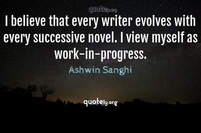 Photo Quote of I believe that every writer evolves with every successive novel. I view myself as work-in-progress.