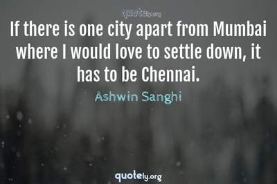 Photo Quote of If there is one city apart from Mumbai where I would love to settle down, it has to be Chennai.