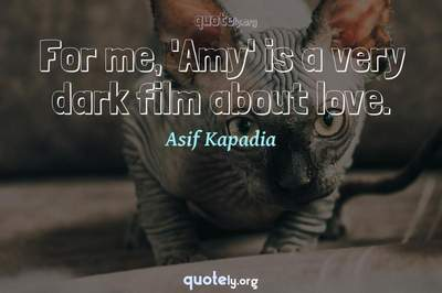 Photo Quote of For me, 'Amy' is a very dark film about love.