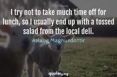Photo Quote of I try not to take much time off for lunch, so I usually end up with a tossed salad from the local deli.