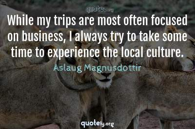 Photo Quote of While my trips are most often focused on business, I always try to take some time to experience the local culture.