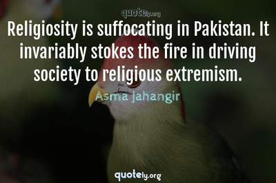 Photo Quote of Religiosity is suffocating in Pakistan. It invariably stokes the fire in driving society to religious extremism.