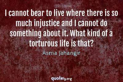 Photo Quote of I cannot bear to live where there is so much injustice and I cannot do something about it. What kind of a torturous life is that?