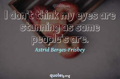 Photo Quote of I don't think my eyes are stunning as some people's are.
