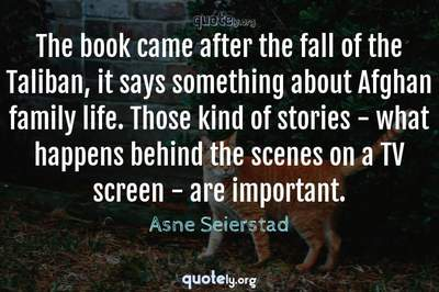 Photo Quote of The book came after the fall of the Taliban, it says something about Afghan family life. Those kind of stories - what happens behind the scenes on a TV screen - are important.