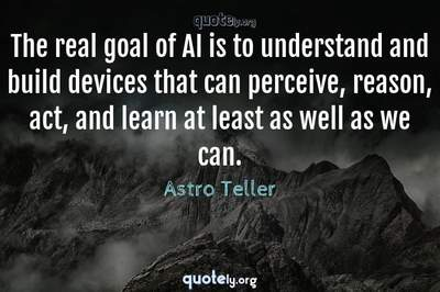 Photo Quote of The real goal of AI is to understand and build devices that can perceive, reason, act, and learn at least as well as we can.