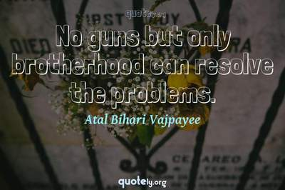 Photo Quote of No guns but only brotherhood can resolve the problems.