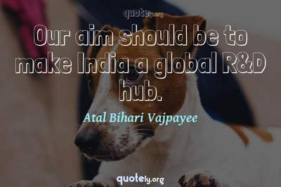 Photo Quote of Our aim should be to make India a global R&D hub.