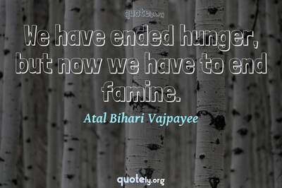 Photo Quote of We have ended hunger, but now we have to end famine.