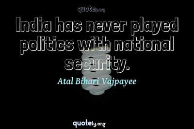 Photo Quote of India has never played politics with national security.