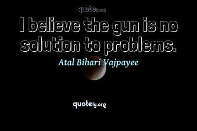 Photo Quote of I believe the gun is no solution to problems.