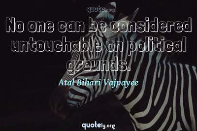 Photo Quote of No one can be considered untouchable on political grounds.