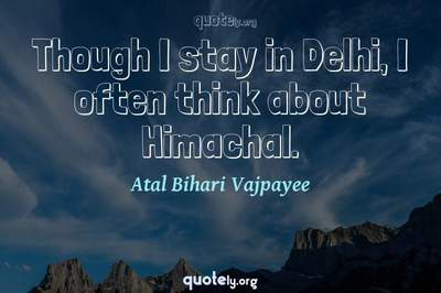 Photo Quote of Though I stay in Delhi, I often think about Himachal.