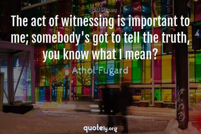 Photo Quote of The act of witnessing is important to me; somebody's got to tell the truth, you know what I mean?