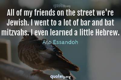 Photo Quote of All of my friends on the street we're Jewish. I went to a lot of bar and bat mitzvahs. I even learned a little Hebrew.