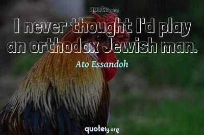 Photo Quote of I never thought I'd play an orthodox Jewish man.