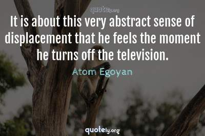 Photo Quote of It is about this very abstract sense of displacement that he feels the moment he turns off the television.