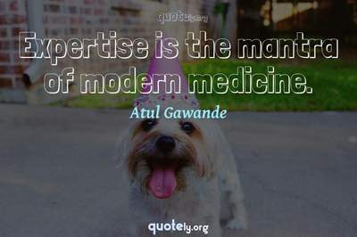 Photo Quote of Expertise is the mantra of modern medicine.