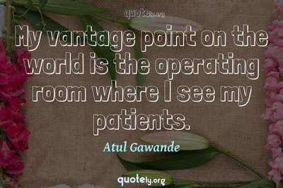 Photo Quote of My vantage point on the world is the operating room where I see my patients.