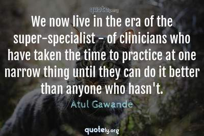Photo Quote of We now live in the era of the super-specialist - of clinicians who have taken the time to practice at one narrow thing until they can do it better than anyone who hasn't.