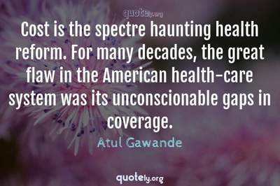 Photo Quote of Cost is the spectre haunting health reform. For many decades, the great flaw in the American health-care system was its unconscionable gaps in coverage.