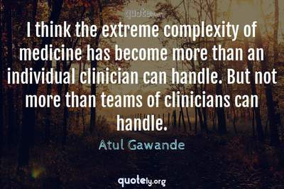 Photo Quote of I think the extreme complexity of medicine has become more than an individual clinician can handle. But not more than teams of clinicians can handle.