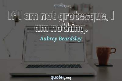 Photo Quote of If I am not grotesque, I am nothing.