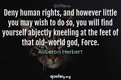 Photo Quote of Deny human rights, and however little you may wish to do so, you will find yourself abjectly kneeling at the feet of that old-world god, Force.