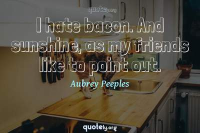 Photo Quote of I hate bacon. And sunshine, as my friends like to point out.