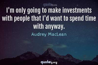 Photo Quote of I'm only going to make investments with people that I'd want to spend time with anyway.