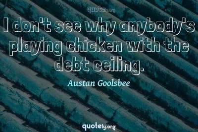 Photo Quote of I don't see why anybody's playing chicken with the debt ceiling.