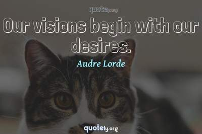 Photo Quote of Our visions begin with our desires.