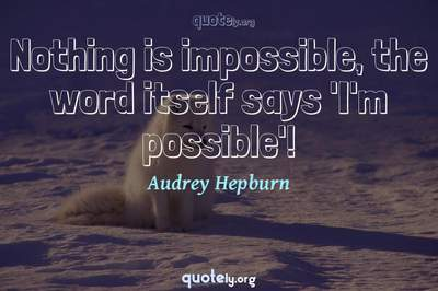 Photo Quote of Nothing is impossible, the word itself says 'I'm possible'!