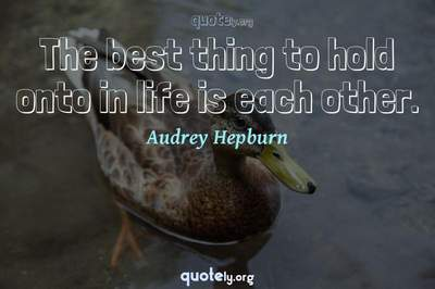 Photo Quote of The best thing to hold onto in life is each other.