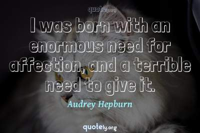 Photo Quote of I was born with an enormous need for affection, and a terrible need to give it.