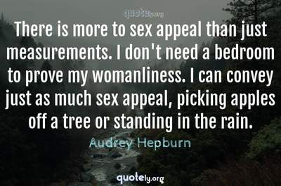 Photo Quote of There is more to sex appeal than just measurements. I don't need a bedroom to prove my womanliness. I can convey just as much sex appeal, picking apples off a tree or standing in the rain.