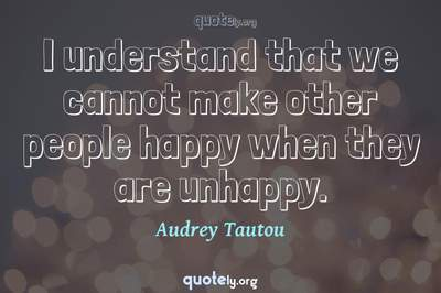 Photo Quote of I understand that we cannot make other people happy when they are unhappy.