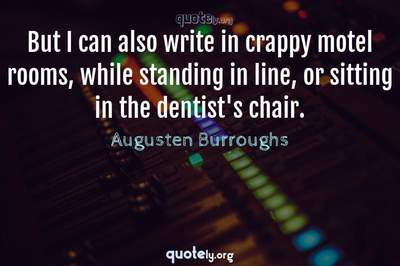 Photo Quote of But I can also write in crappy motel rooms, while standing in line, or sitting in the dentist's chair.