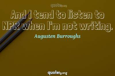 Photo Quote of And I tend to listen to NPR when I'm not writing.