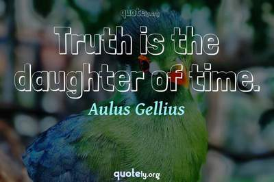 Photo Quote of Truth is the daughter of time.