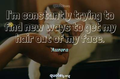 Photo Quote of I'm constantly trying to find new ways to get my hair out of my face.