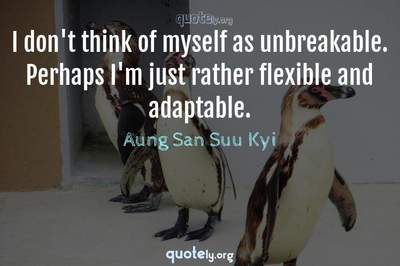 Photo Quote of I don't think of myself as unbreakable. Perhaps I'm just rather flexible and adaptable.
