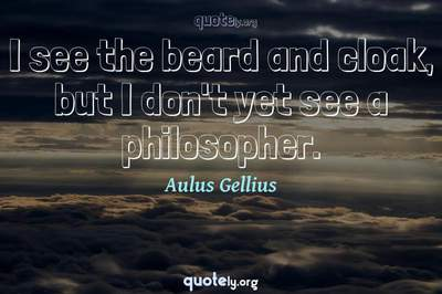 Photo Quote of I see the beard and cloak, but I don't yet see a philosopher.