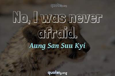 Photo Quote of No, I was never afraid.
